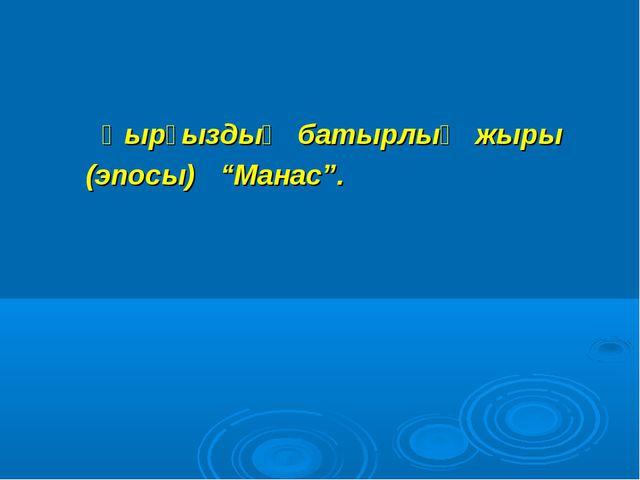 """Қырғыздың батырлық жыры (эпосы) """"Манас""""."""
