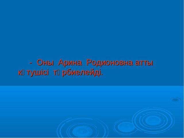 - Оны Арина Родионовна атты күтушісі тәрбиелейді.