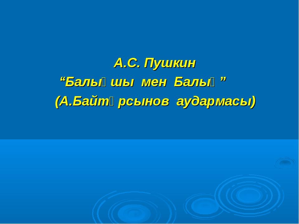 """А.С. Пушкин """"Балықшы мен Балық"""" (А.Байтұрсынов аудармасы)"""