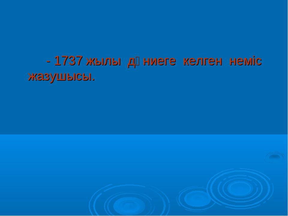 - 1737 жылы дүниеге келген неміс жазушысы.