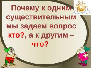 Почему к одним существительным мы задаем вопрос кто?, а к другим – что? Fokin