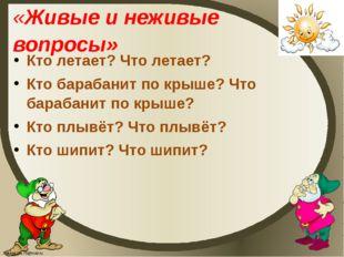 «Живые и неживые вопросы» Кто летает? Что летает? Кто барабанит по крыше? Что