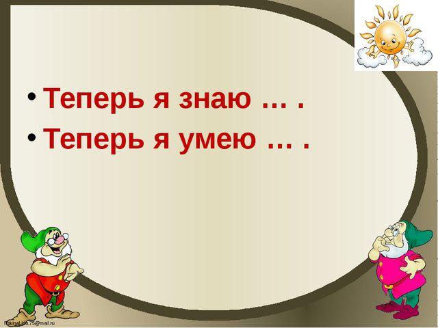 Теперь я знаю … . Теперь я умею … . FokinaLida.75@mail.ru