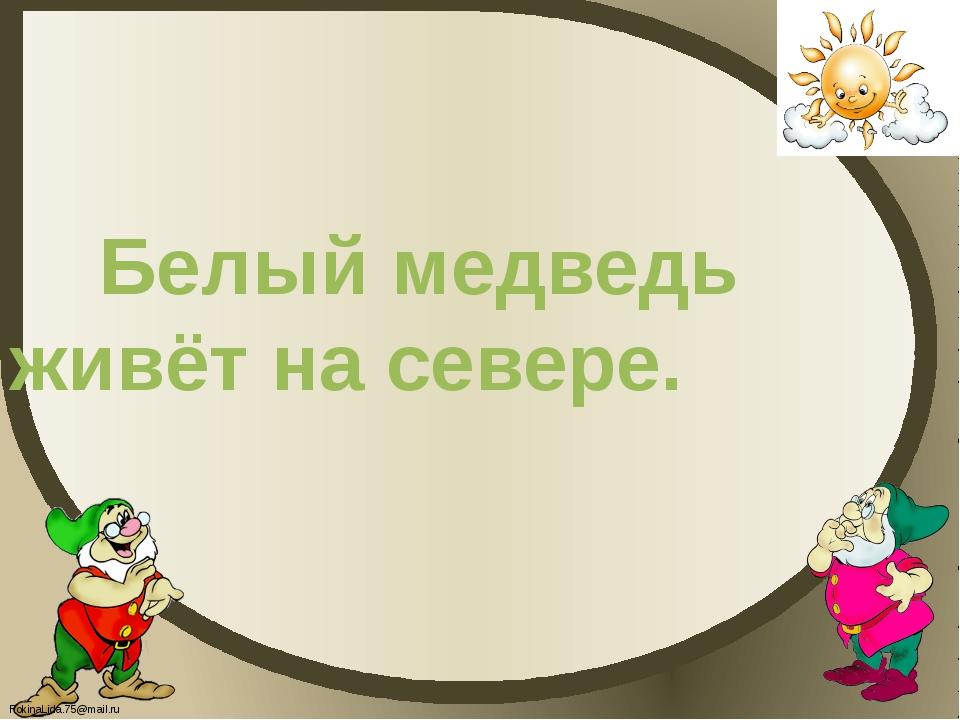 Белый медведь живёт на севере. FokinaLida.75@mail.ru