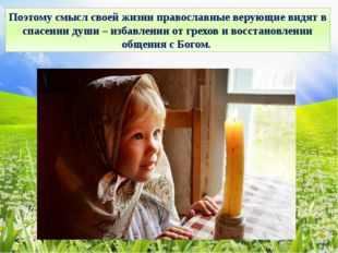 Поэтому смысл своей жизни православные верующие видят в спасении души – избав