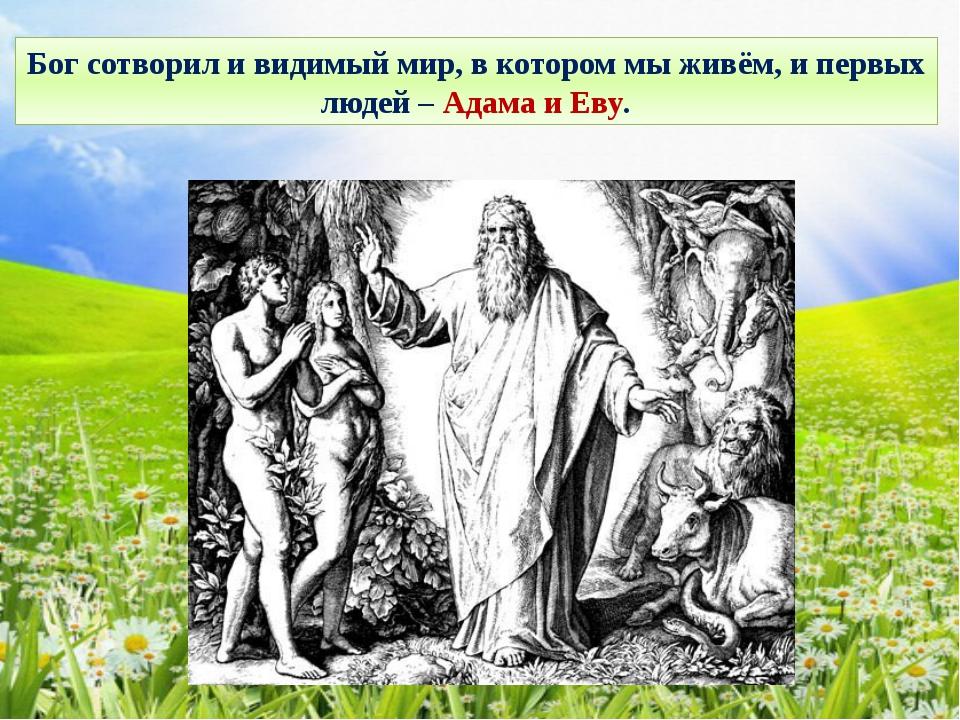 Бог сотворил и видимый мир, в котором мы живём, и первых людей – Адама и Еву.