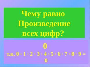 Чему равно Произведение всех цифр? 0 т.к. 0 ∙ 1 ∙ 2 ∙ 3 ∙ 4 ∙ 5 ∙ 6 ∙ 7 ∙ 8 ∙