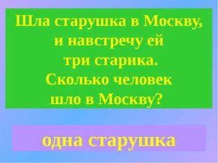 Шла старушка в Москву, и навстречу ей три старика. Сколько человек шло в Моск
