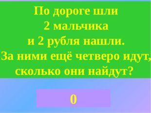 По дороге шли 2 мальчика и 2 рубля нашли. За ними ещё четверо идут, сколько о