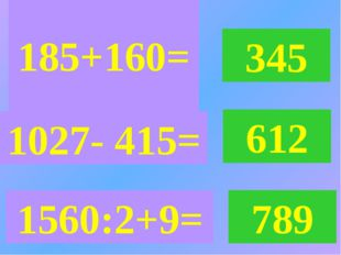 185+160= 345 1027- 415= 612 1560:2+9= 789