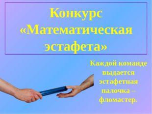 Конкурс «Математическая эстафета» Каждой команде выдается эстафетная палочка