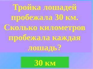 Тройка лошадей пробежала 30 км. Сколько километров пробежала каждая лошадь? 3