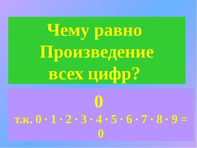 Чему равно Произведение всех цифр? 0 т.к. 0 ∙ 1 ∙ 2 ∙ 3 ∙ 4 ∙ 5 ∙ 6 ∙ 7 ∙ 8 ∙...