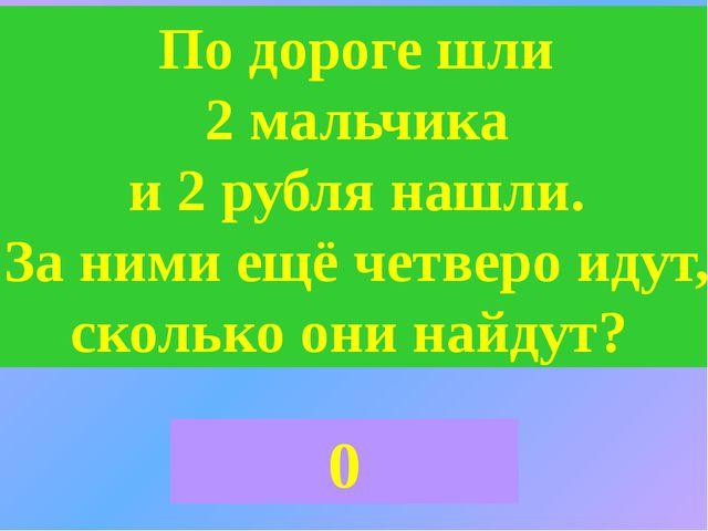 По дороге шли 2 мальчика и 2 рубля нашли. За ними ещё четверо идут, сколько о...