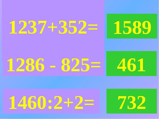 1237+352= 1589 1286 - 825= 461 1460:2+2= 732