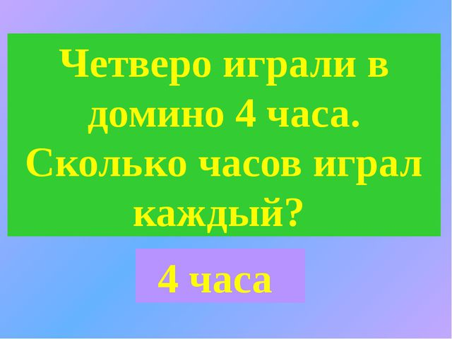 Четверо играли в домино 4 часа. Сколько часов играл каждый? 4 часа