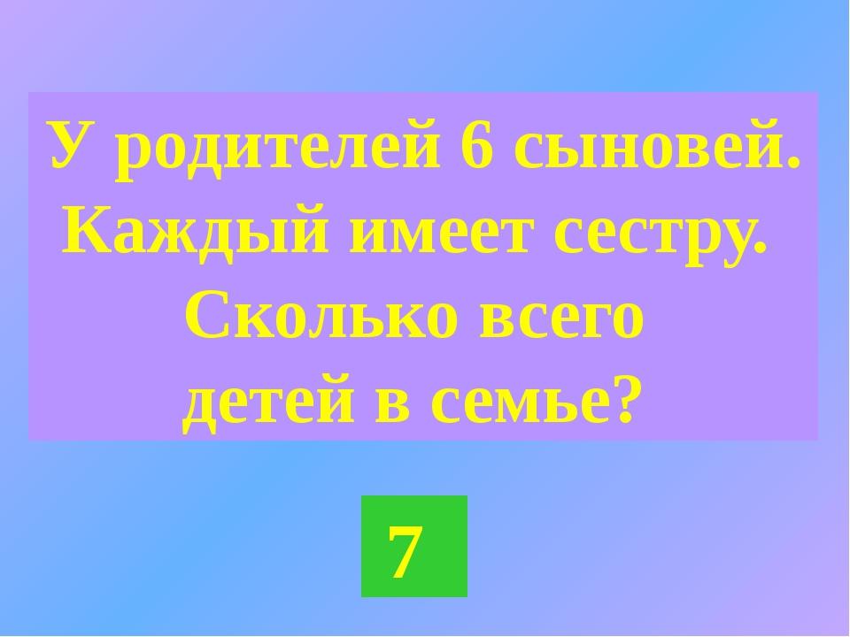 У родителей 6 сыновей. Каждый имеет сестру. Сколько всего детей в семье? 7