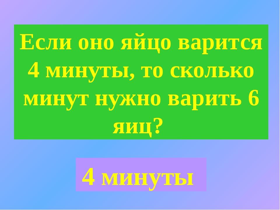 Если оно яйцо варится 4 минуты, то сколько минут нужно варить 6 яиц? 4 минуты