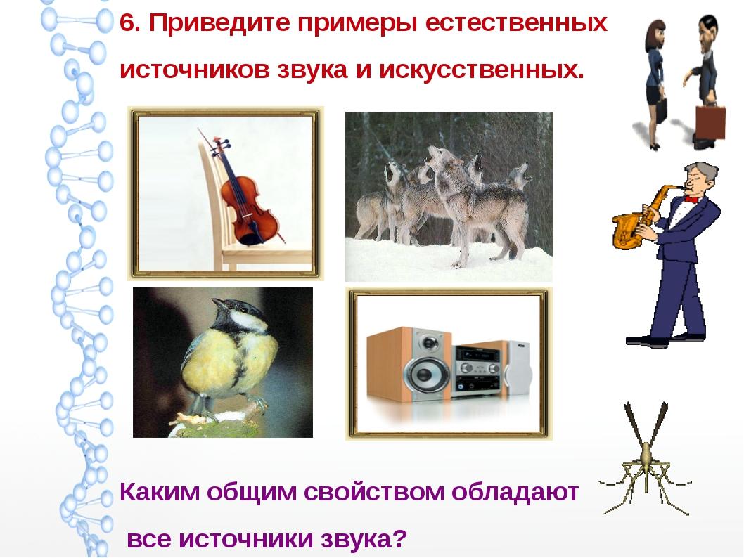 6. Приведите примеры естественных источников звука и искусственных. Каким общ...