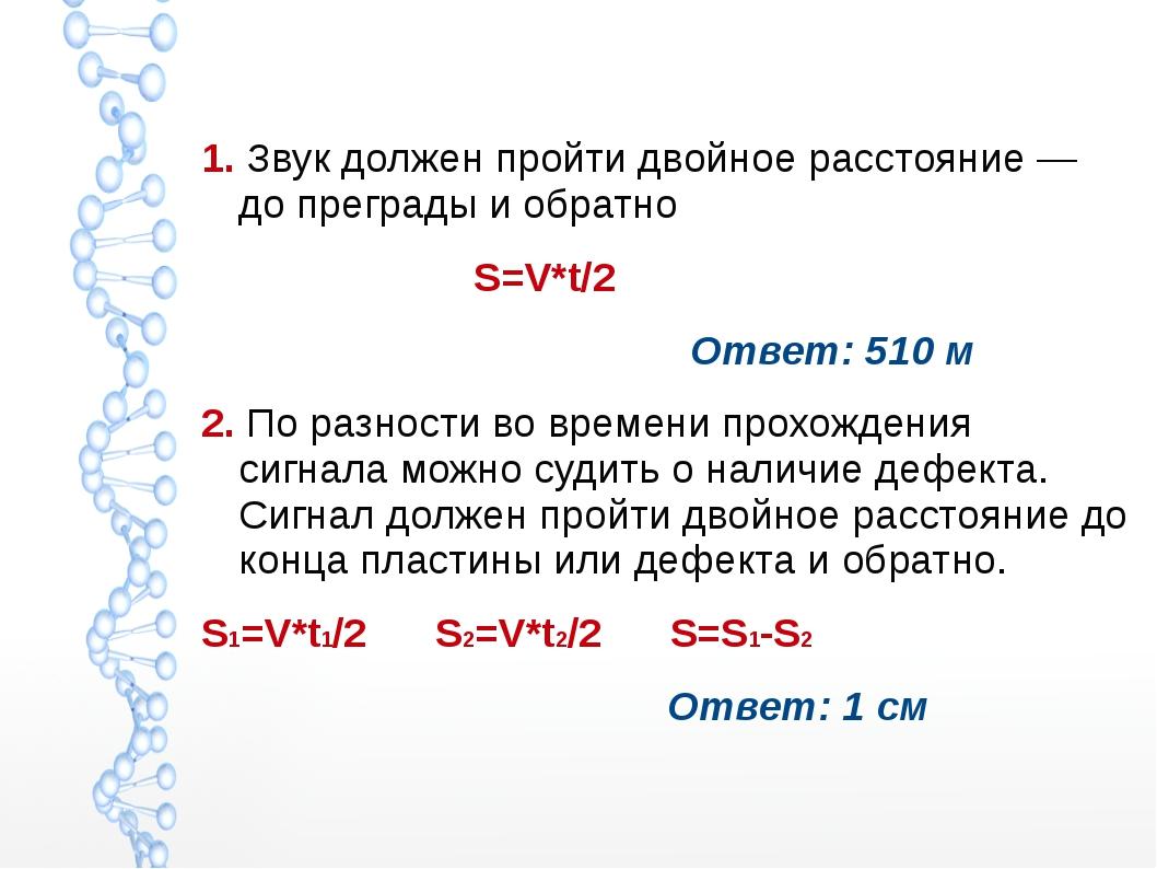 1. Звук должен пройти двойное расстояние — до преграды и обратно S=V*t/2 Отв...