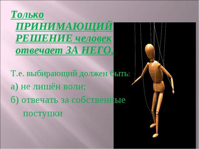 Только ПРИНИМАЮЩИЙ РЕШЕНИЕ человек отвечает ЗА НЕГО, Т.е. выбирающий должен б...