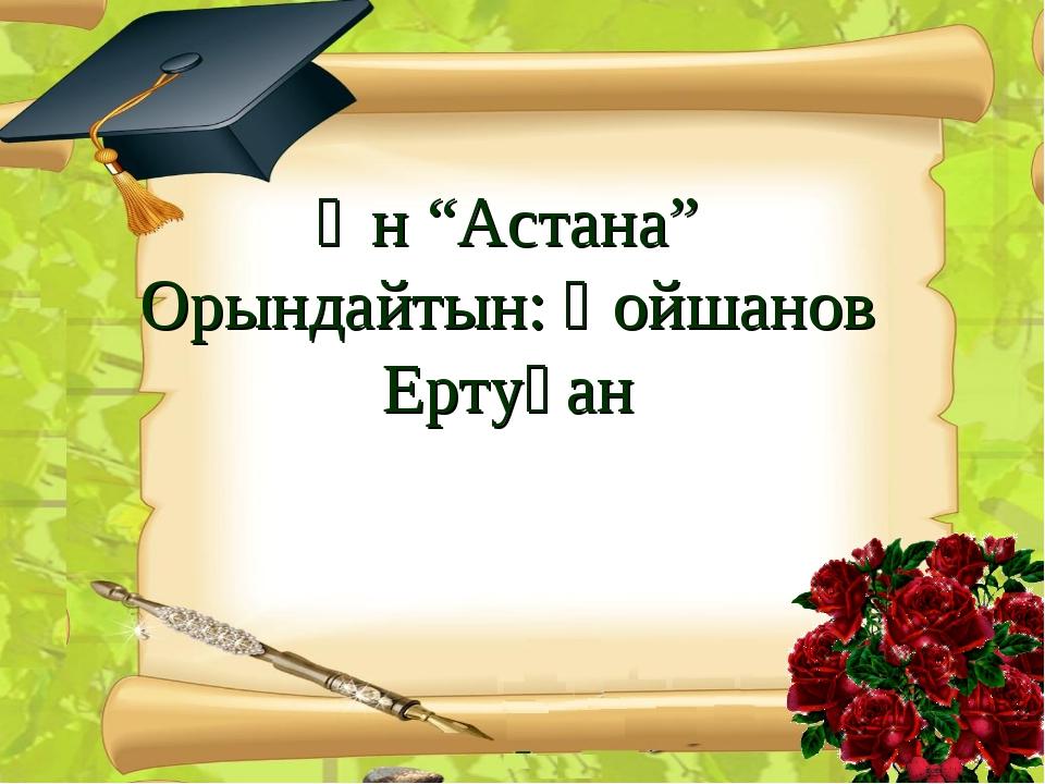 """Ән """"Астана"""" Орындайтын: Қойшанов Ертуған"""