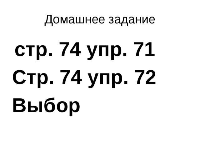 Домашнее задание стр. 74 упр. 71 Стр. 74 упр. 72 Выбор