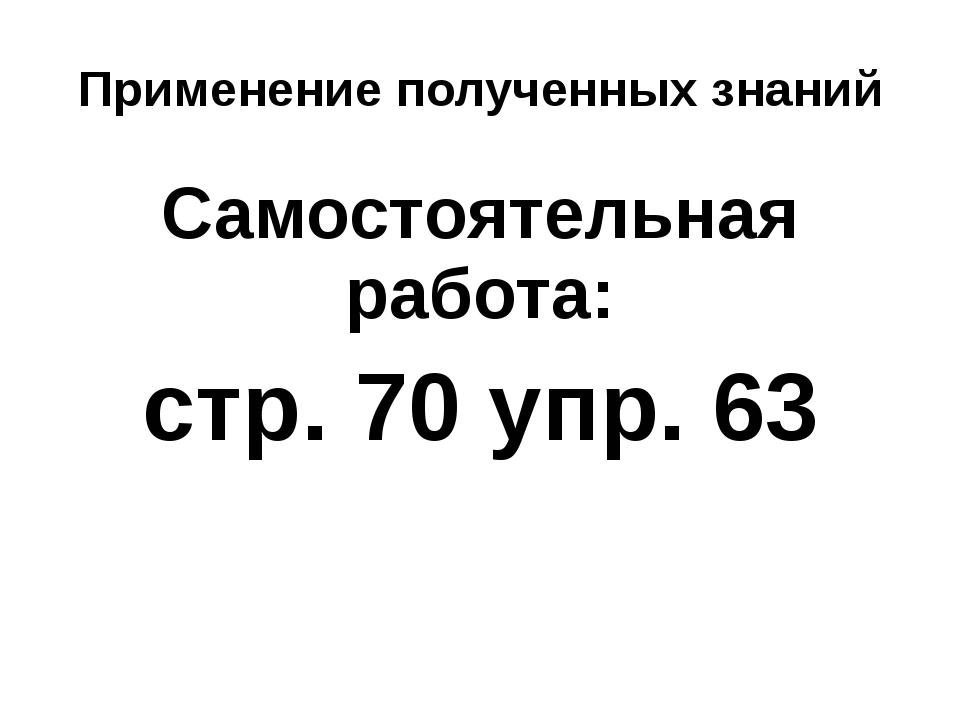 Применение полученных знаний Самостоятельная работа: стр. 70 упр. 63