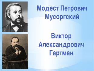 Модест Петрович Мусоргский Виктор Александрович Гартман