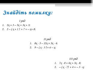 Знайдіть помилку: І ряд 2х + 3 – 5х = 3х + 3; 2 – ( х + 1 ) + 7 = – х+ 8; ІІ