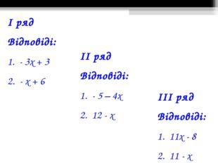 І ряд Відповіді: 1. - 3х + 3 2. - х + 6 ІІ ряд Відповіді: 1. - 5 – 4х 2. 12 -