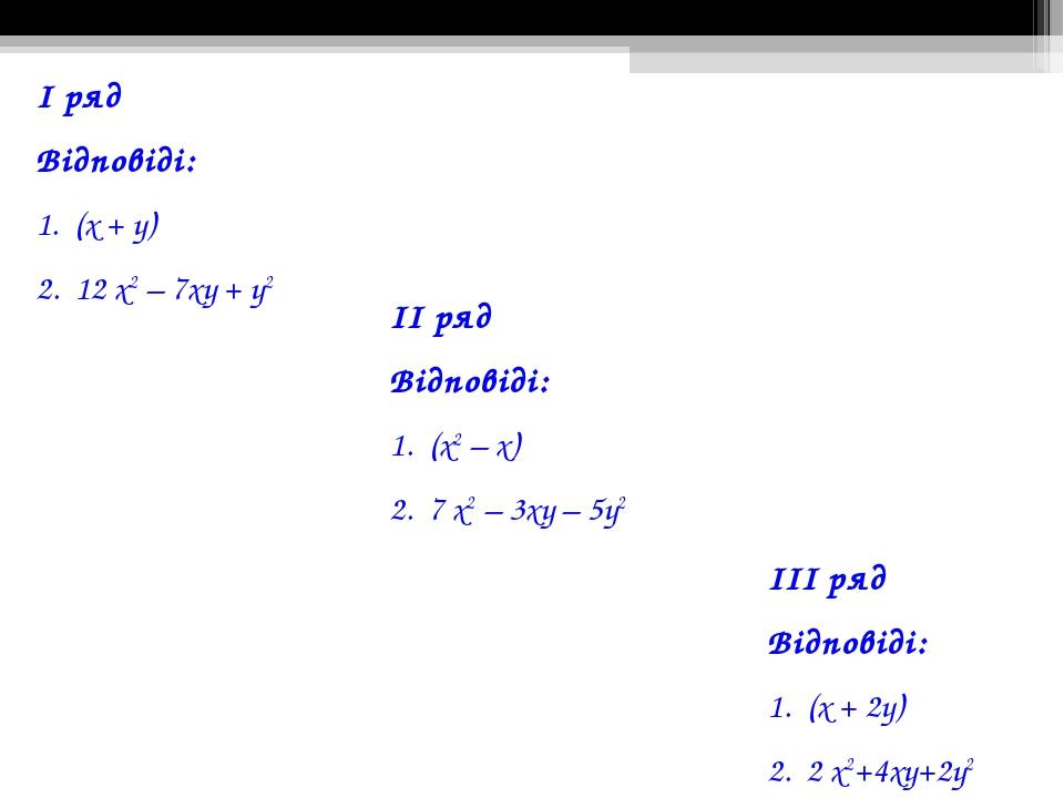 І ряд Відповіді: 1. (х + у) 2. 12 х2 – 7ху + у2 ІІ ряд Відповіді: 1. (х2 – х)...
