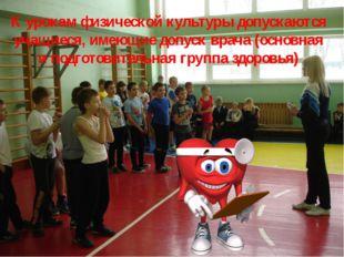 К урокам физической культуры допускаются учащиеся, имеющие допуск врача (осно