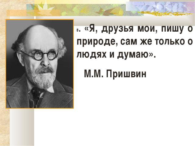 8. «Я, друзья мои, пишу о природе, сам же только о людях и думаю». М.М. Приш...
