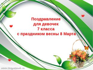 Поздравление для девочек 7 класса с праздником весны 8 Марта