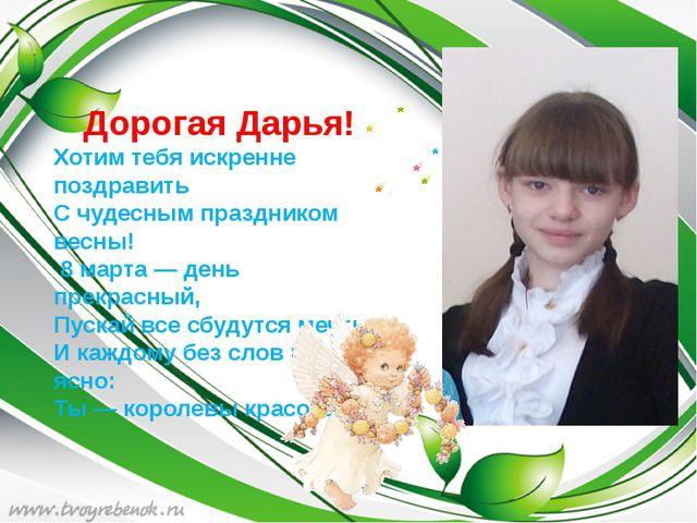 Дорогая Дарья! Хотим тебя искренне поздравить С чудесным праздником весны!...