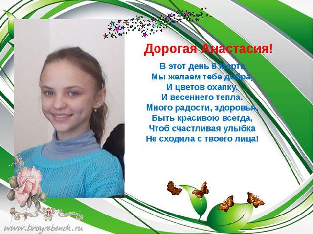 Дорогая Анастасия! В этот день 8 Марта Мы желаем тебе добра, И цветов охапку...