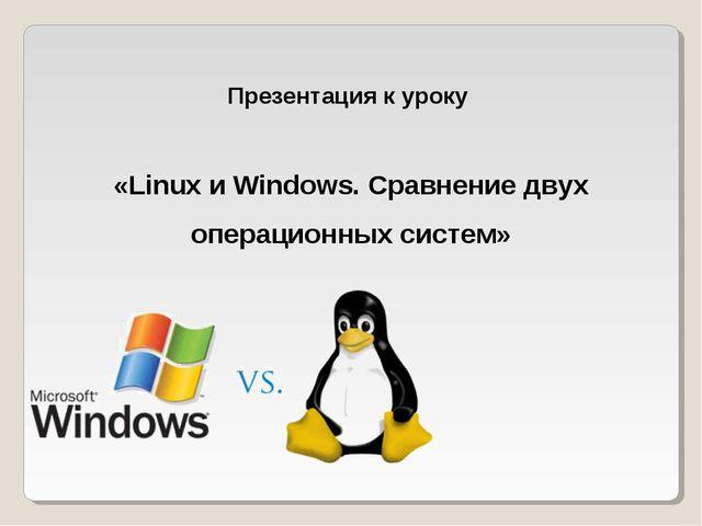 Презентация к уроку «Linux и Windows. Сравнение двух операционных систем»
