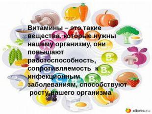 Витамины – это такие вещества, которые нужны нашему организму, они повышают р