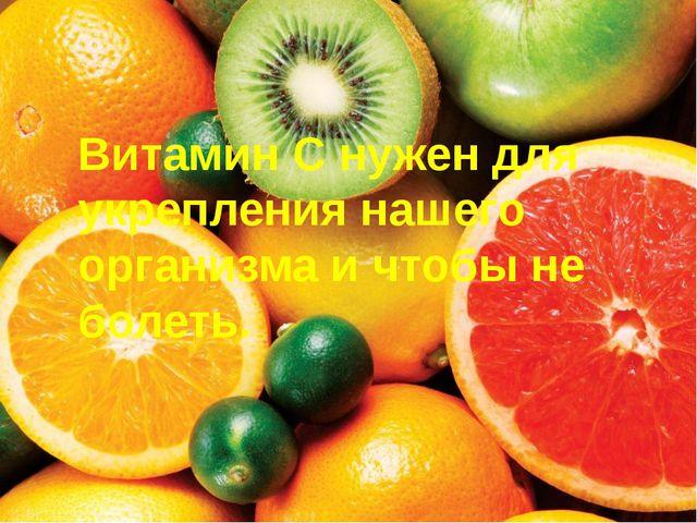 Витамин С нужен для укрепления нашего организма и чтобы не болеть.