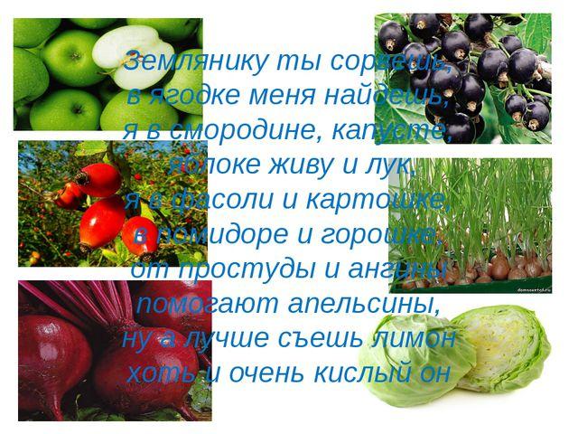 Землянику ты сорвешь, в ягодке меня найдешь, я в смородине, капусте, яблоке ж...