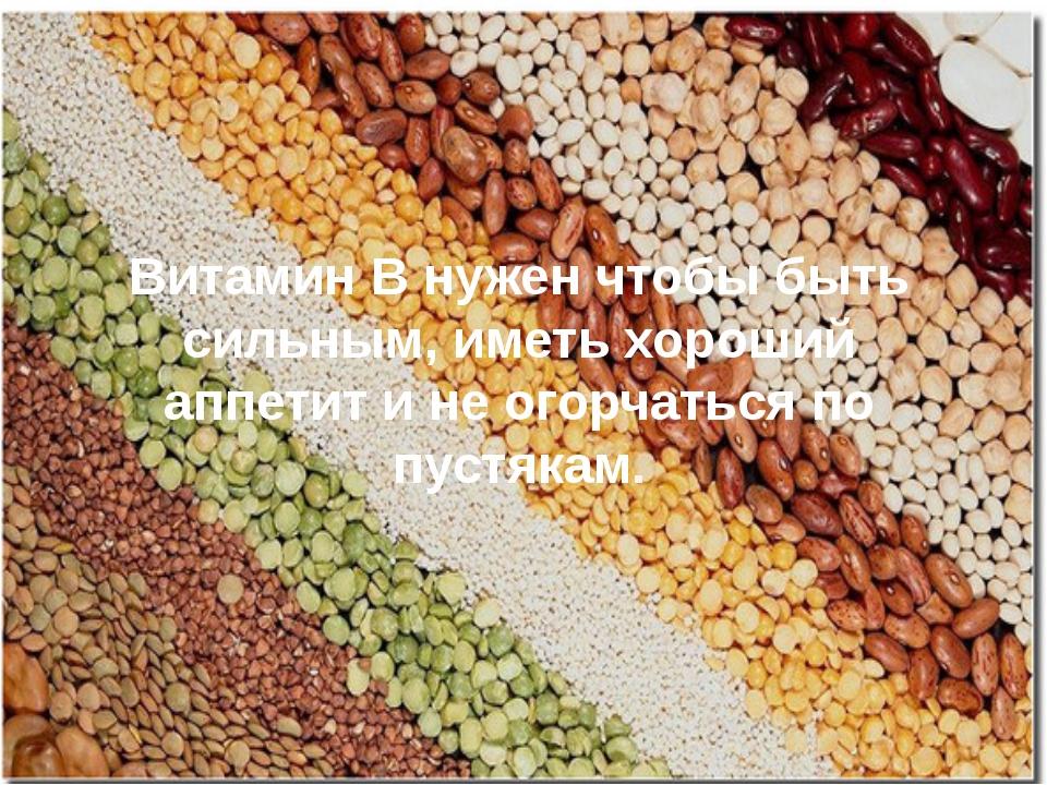 Витамин В нужен чтобы быть сильным, иметь хороший аппетит и не огорчаться по...