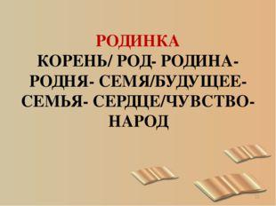 РОДИНКА КОРЕНЬ/ РОД- РОДИНА- РОДНЯ- СЕМЯ/БУДУЩЕЕ- СЕМЬЯ- СЕРДЦЕ/ЧУВСТВО-НАРОД *