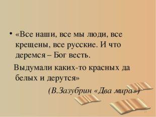 «Все наши, все мы люди, все крещены, все русские. И что деремся – Бог весть.