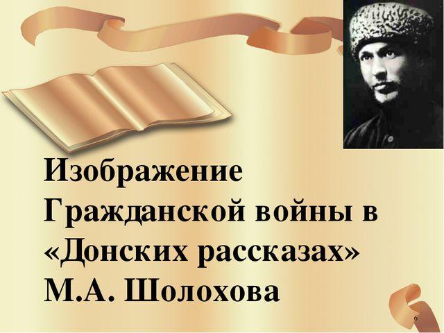 Изображение Гражданской войны в «Донских рассказах» М.А. Шолохова *