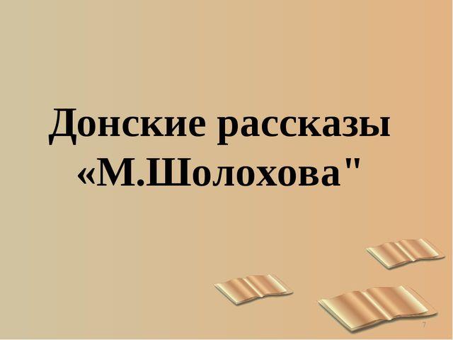 """* Донские рассказы «М.Шолохова"""""""