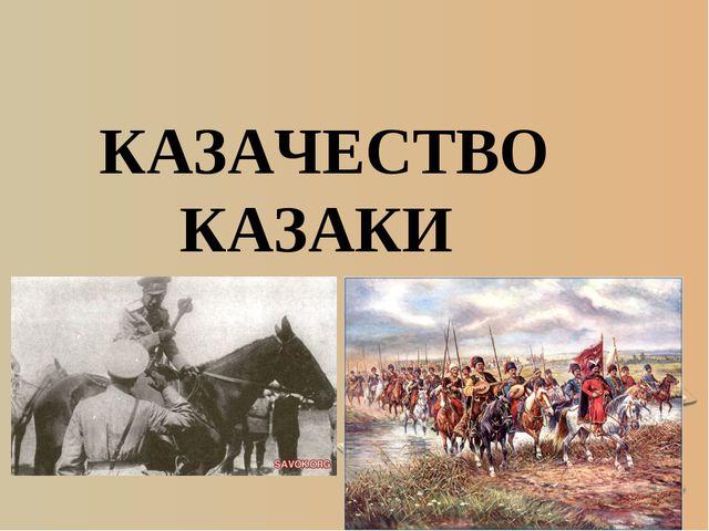 * КАЗАЧЕСТВО КАЗАКИ