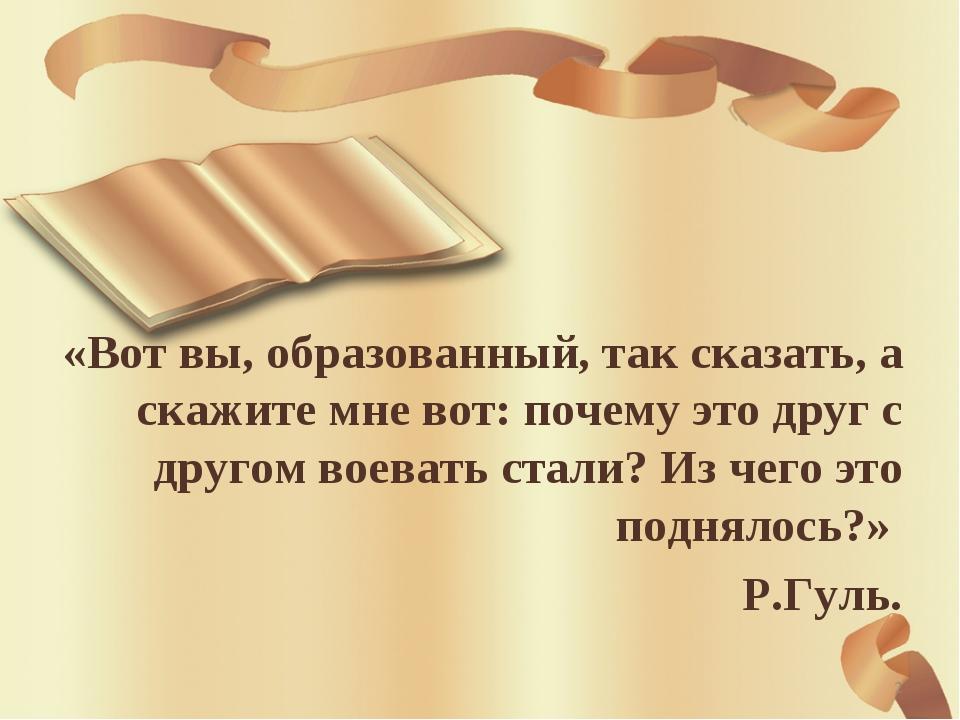 «Вот вы, образованный, так сказать, а скажите мне вот: почему это друг с друг...