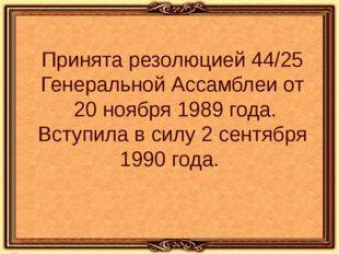 Принята резолюцией 44/25 Генеральной Ассамблеи от 20 ноября 1989 года. Вступи