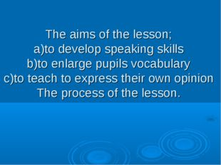 The aims of the lesson; a)to develop speaking skills b)to enlarge pupils voca